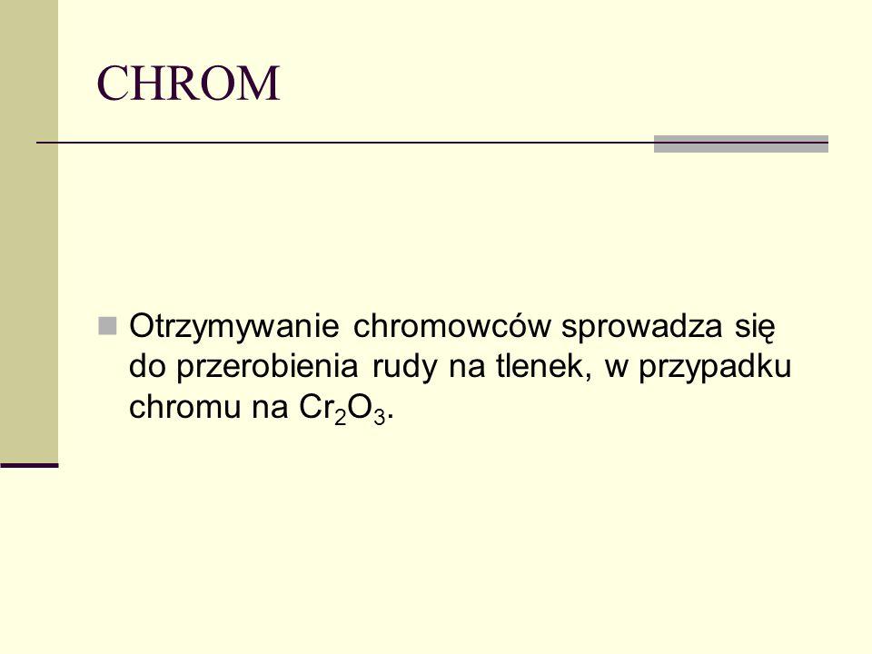 CHROM Otrzymywanie chromowców sprowadza się do przerobienia rudy na tlenek, w przypadku chromu na Cr2O3.