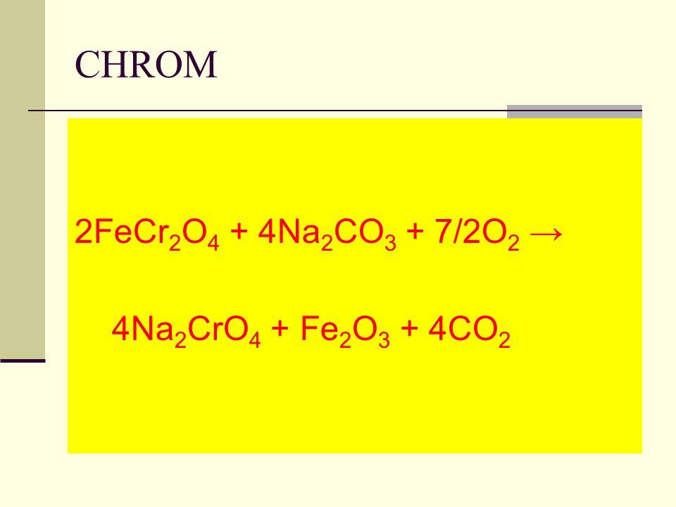 CHROM 2FeCr2O4 + 4Na2CO3 + 7/2O2 → 4Na2CrO4 + Fe2O3 + 4CO2