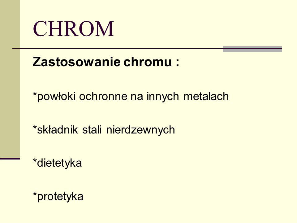 CHROM Zastosowanie chromu : *powłoki ochronne na innych metalach