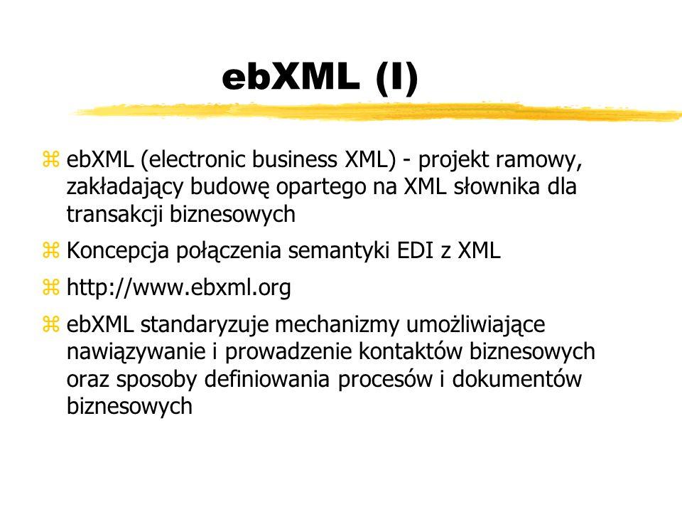 ebXML (I) ebXML (electronic business XML) - projekt ramowy, zakładający budowę opartego na XML słownika dla transakcji biznesowych.