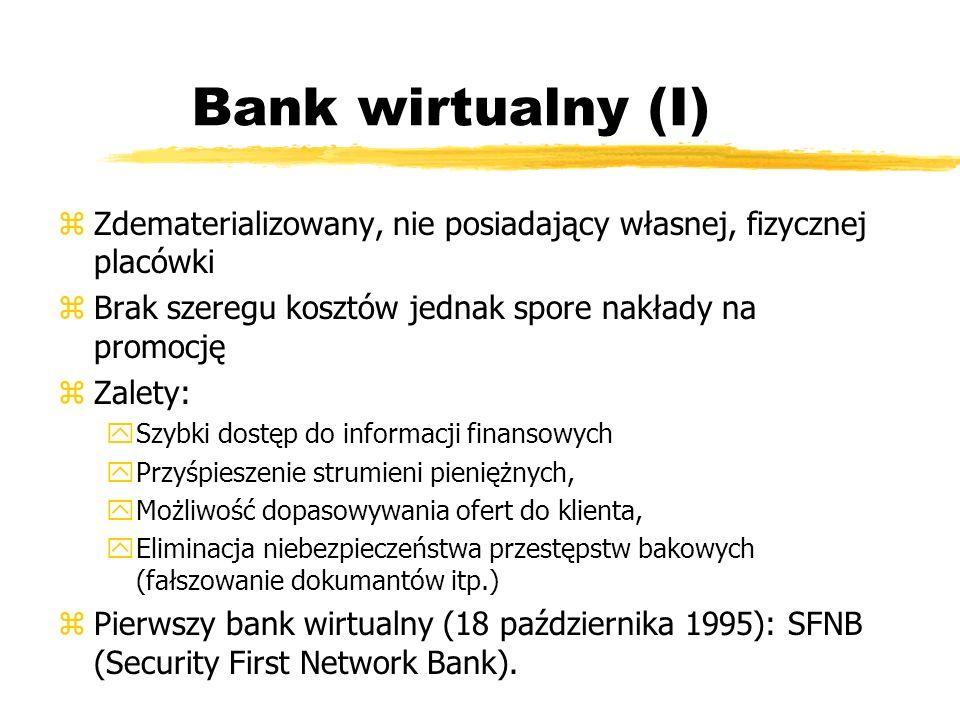 Bank wirtualny (I) Zdematerializowany, nie posiadający własnej, fizycznej placówki. Brak szeregu kosztów jednak spore nakłady na promocję.