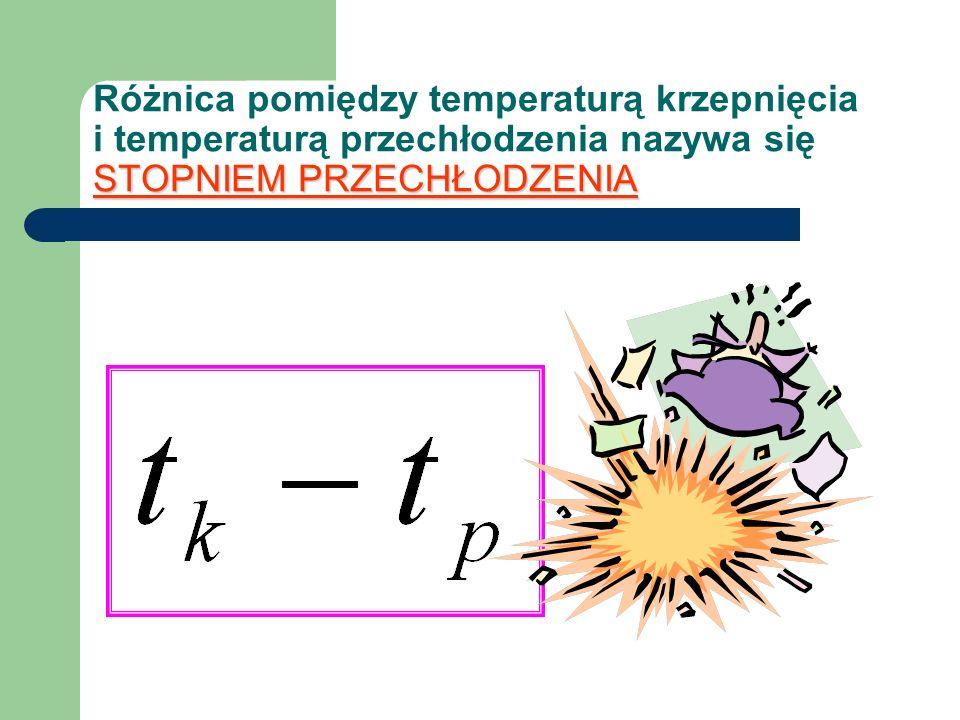 Różnica pomiędzy temperaturą krzepnięcia i temperaturą przechłodzenia nazywa się STOPNIEM PRZECHŁODZENIA