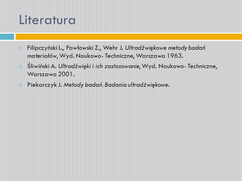 Literatura Filipczyński L., Pawłowski Z., Wehr J. Ultradźwiękowe metody badań materiałów, Wyd. Naukowo- Techniczne, Warszawa 1963.