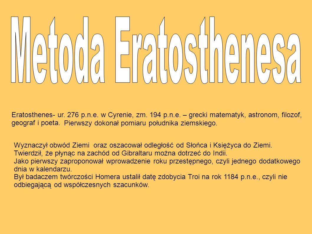 Metoda Eratosthenesa Eratosthenes- ur. 276 p.n.e. w Cyrenie, zm. 194 p.n.e. – grecki matematyk, astronom, filozof, geograf i poeta.