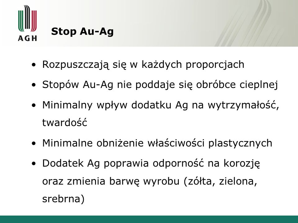 Stop Au-Ag Rozpuszczają się w każdych proporcjach. Stopów Au-Ag nie poddaje się obróbce cieplnej.