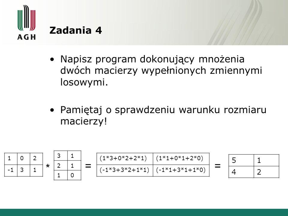Zadania 4 Napisz program dokonujący mnożenia dwóch macierzy wypełnionych zmiennymi losowymi. Pamiętaj o sprawdzeniu warunku rozmiaru macierzy!