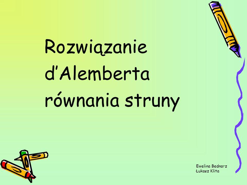 Rozwiązanie d'Alemberta równania struny Ewelina Bednarz Łukasz Klita