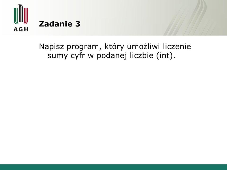 Zadanie 3 Napisz program, który umożliwi liczenie sumy cyfr w podanej liczbie (int).