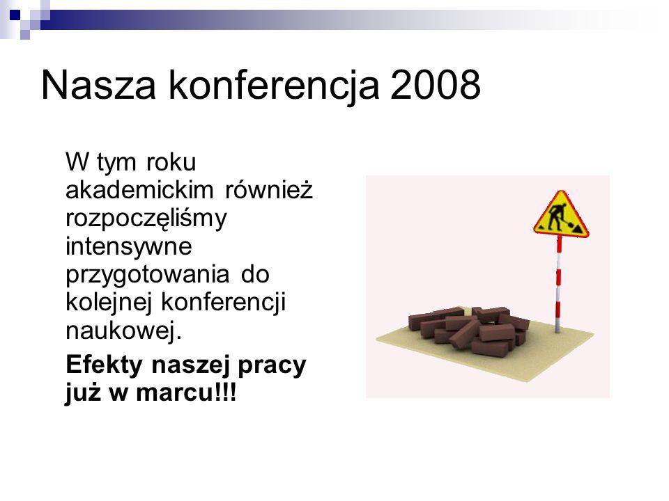 Nasza konferencja 2008 W tym roku akademickim również rozpoczęliśmy intensywne przygotowania do kolejnej konferencji naukowej.
