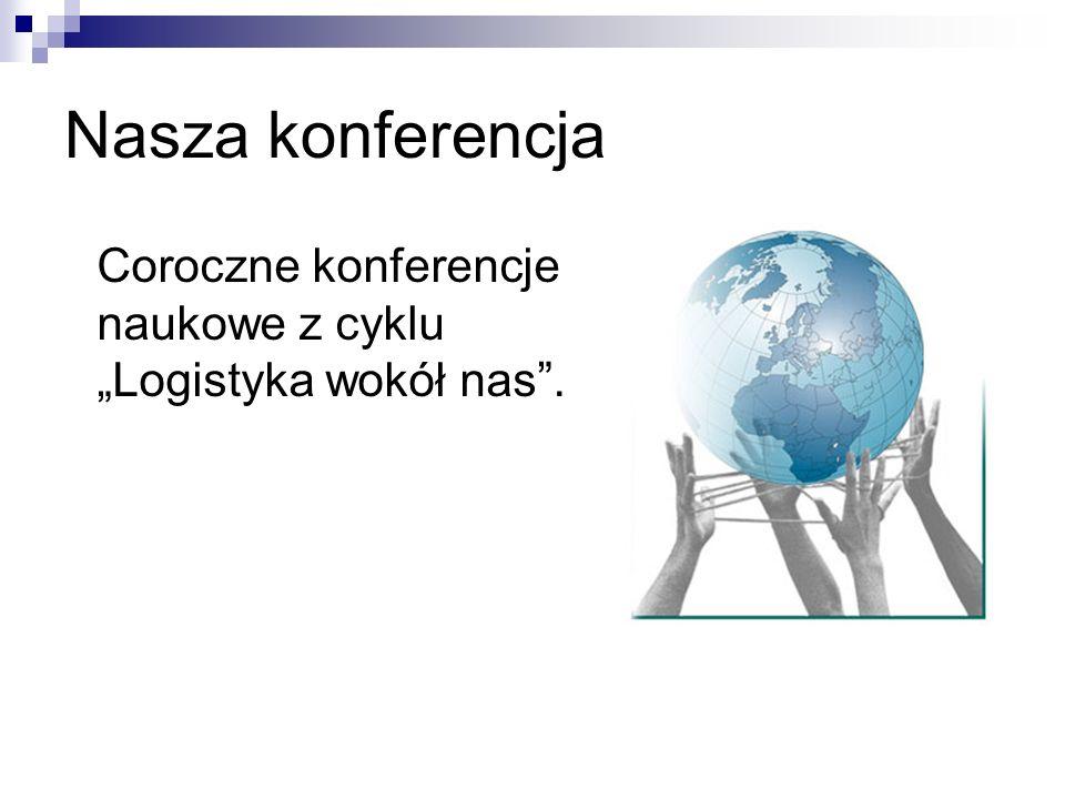 """Nasza konferencja Coroczne konferencje naukowe z cyklu """"Logistyka wokół nas ."""