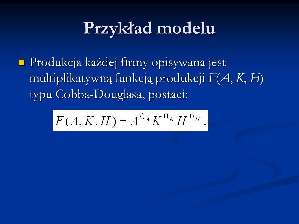 Przykład modelu Produkcja każdej firmy opisywana jest multiplikatywną funkcją produkcji F(A, K, H) typu Cobba-Douglasa, postaci: