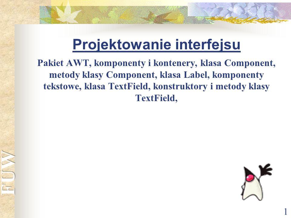 Projektowanie interfejsu Pakiet AWT, komponenty i kontenery, klasa Component, metody klasy Component, klasa Label, komponenty tekstowe, klasa TextField, konstruktory i metody klasy TextField,