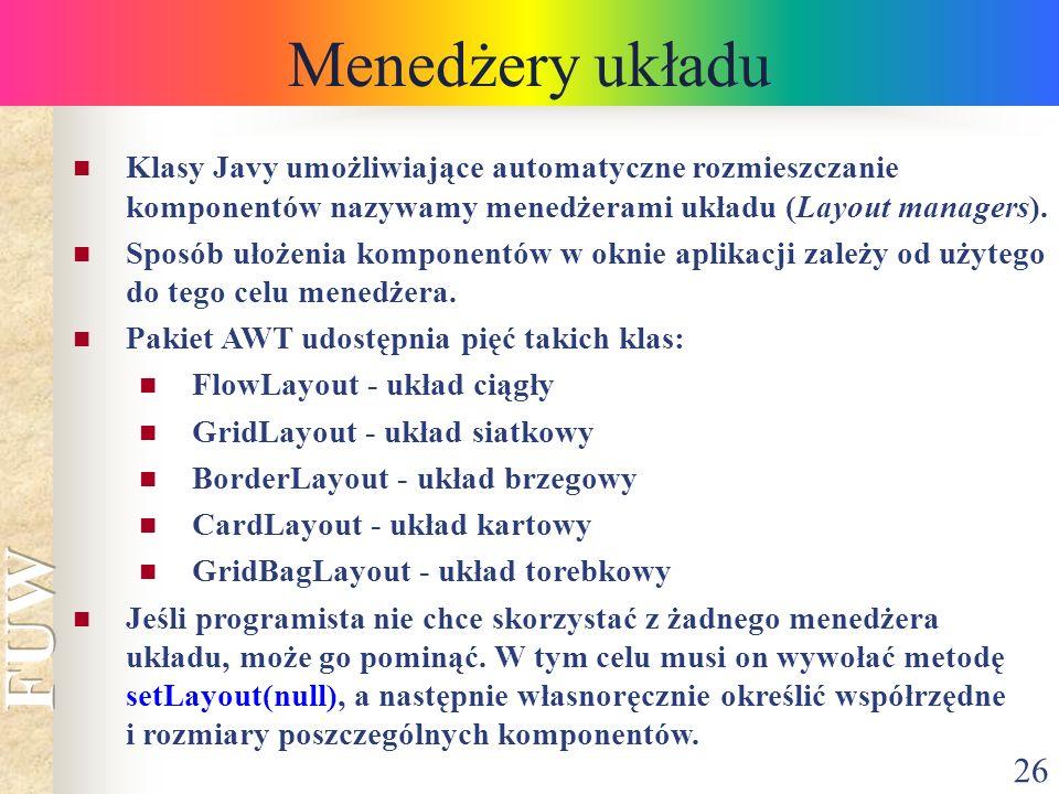 Menedżery układu Klasy Javy umożliwiające automatyczne rozmieszczanie komponentów nazywamy menedżerami układu (Layout managers).