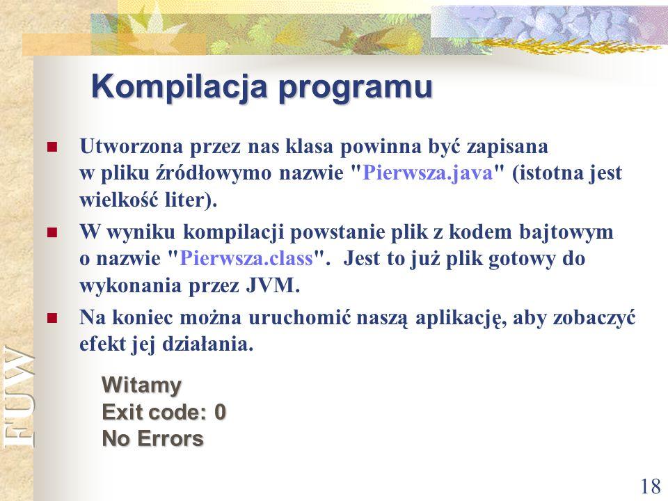 Kompilacja programuUtworzona przez nas klasa powinna być zapisana w pliku źródłowymo nazwie Pierwsza.java (istotna jest wielkość liter).