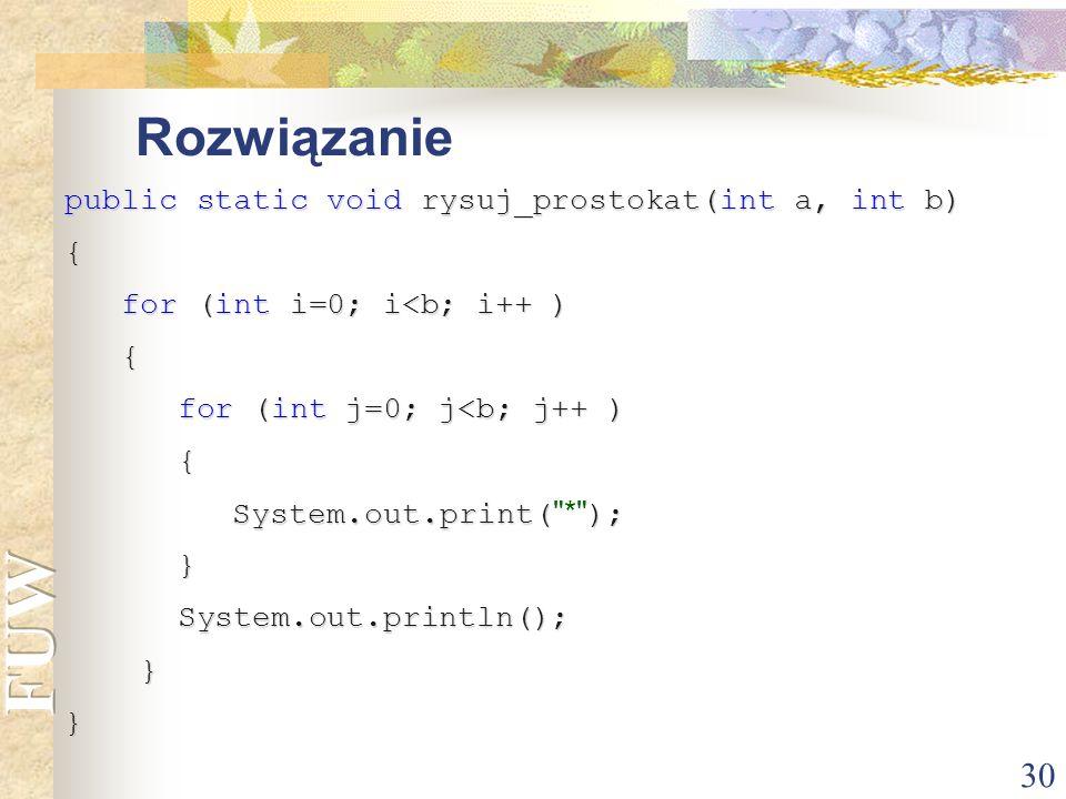 Rozwiązanie public static void rysuj_prostokat(int a, int b) {