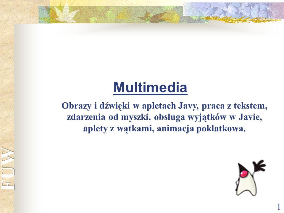 Multimedia Obrazy i dźwięki w apletach Javy, praca z tekstem, zdarzenia od myszki, obsługa wyjątków w Javie, aplety z wątkami, animacja poklatkowa.