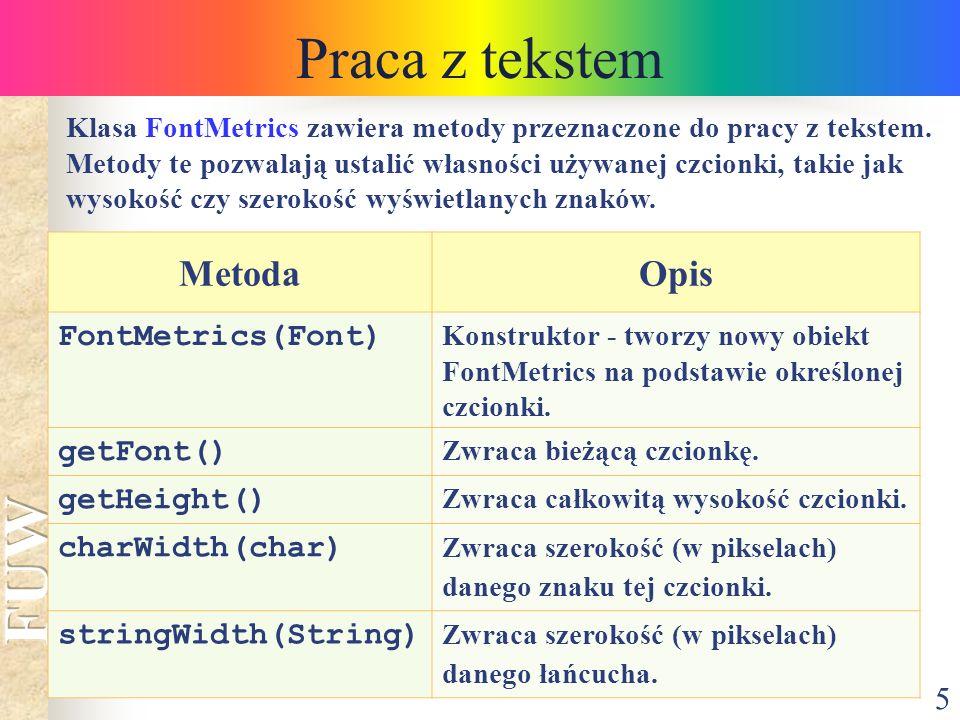 Praca z tekstem Metoda Opis FontMetrics(Font) getFont() getHeight()