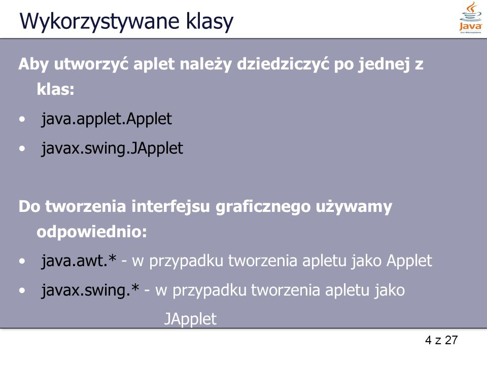 Wykorzystywane klasy Aby utworzyć aplet należy dziedziczyć po jednej z klas: java.applet.Applet. javax.swing.JApplet.