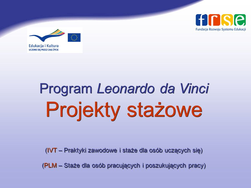 Program Leonardo da Vinci Projekty stażowe (IVT – Praktyki zawodowe i staże dla osób uczących się) (PLM – Staże dla osób pracujących i poszukujących pracy)