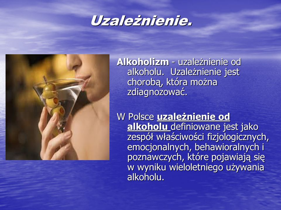 Uzależnienie.Alkoholizm - uzależnienie od alkoholu. Uzależnienie jest chorobą, która można zdiagnozować.
