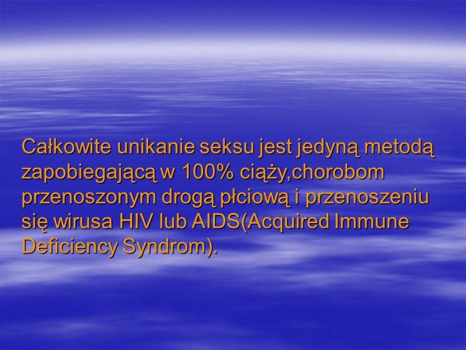 Całkowite unikanie seksu jest jedyną metodą zapobiegającą w 100% ciąży,chorobom przenoszonym drogą płciową i przenoszeniu się wirusa HIV lub AIDS(Acquired Immune Deficiency Syndrom).