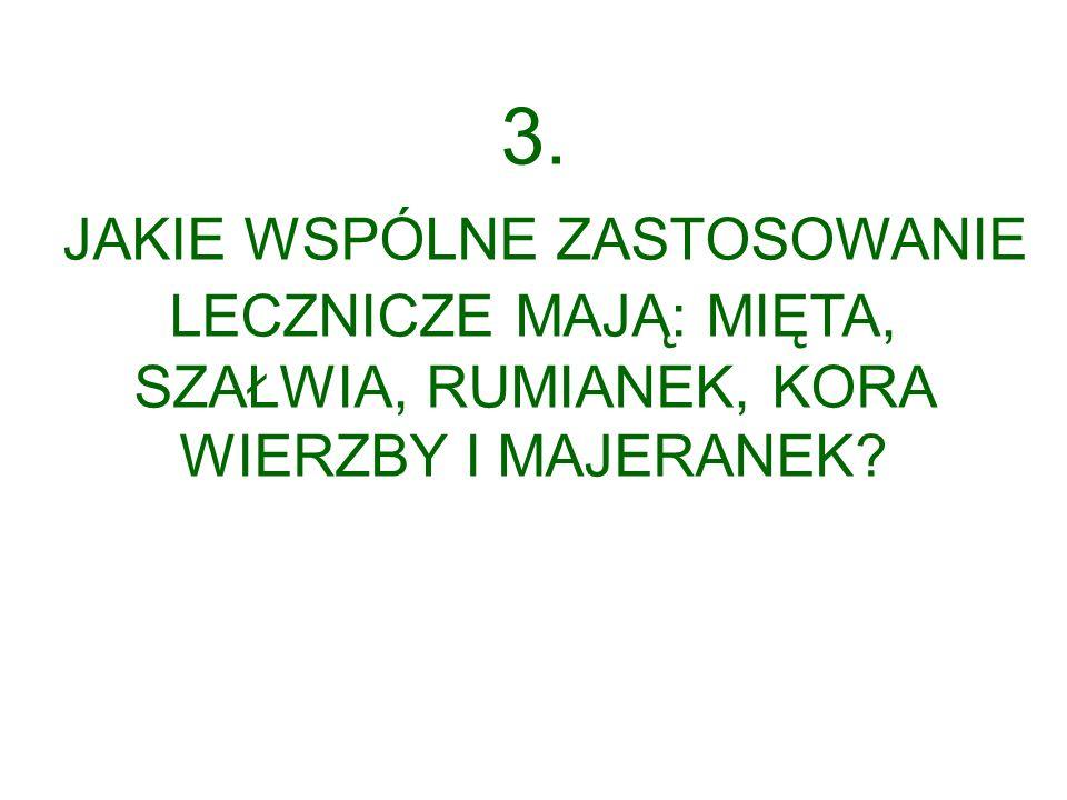 3. JAKIE WSPÓLNE ZASTOSOWANIE LECZNICZE MAJĄ: MIĘTA, SZAŁWIA, RUMIANEK, KORA WIERZBY I MAJERANEK