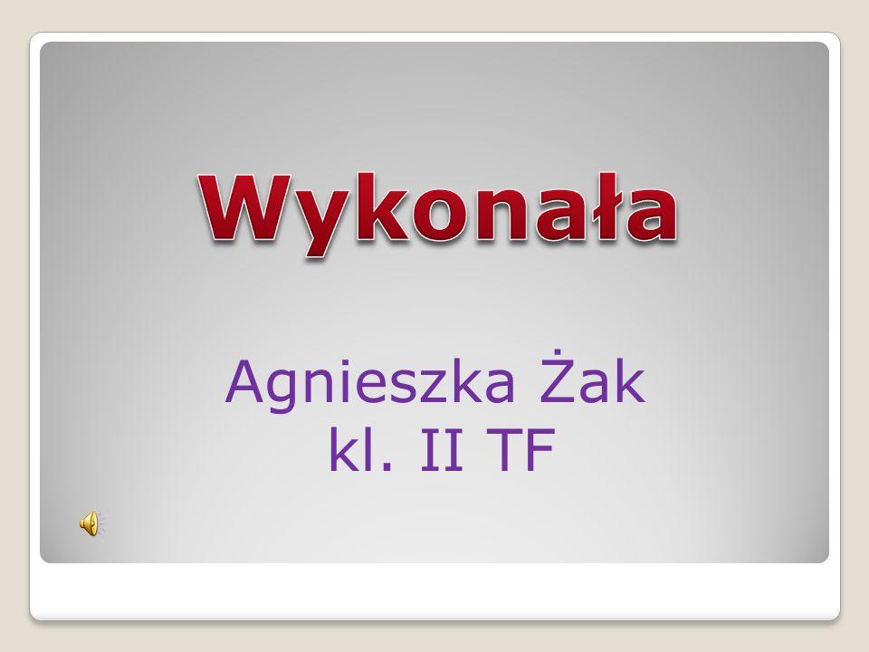 Wykonała Agnieszka Żak kl. II TF