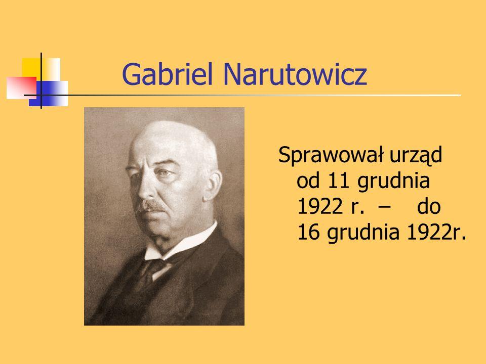 Gabriel Narutowicz Sprawował urząd od 11 grudnia 1922 r. – do 16 grudnia 1922r.