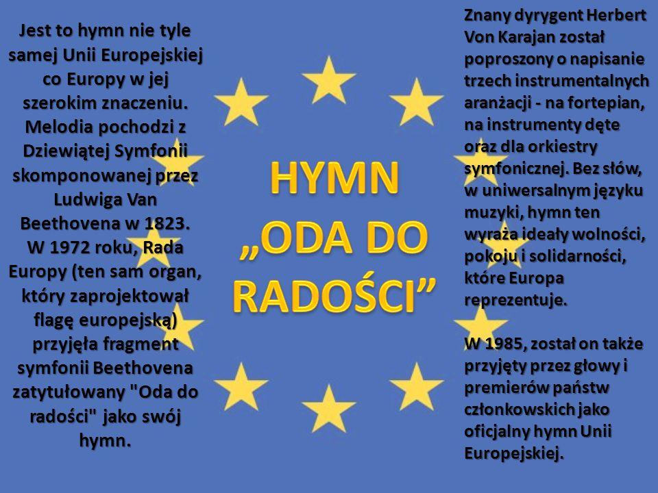 Jest to hymn nie tyle samej Unii Europejskiej co Europy w jej szerokim znaczeniu. Melodia pochodzi z Dziewiątej Symfonii skomponowanej przez Ludwiga Van Beethovena w 1823. W 1972 roku, Rada Europy (ten sam organ, który zaprojektował flagę europejską) przyjęła fragment symfonii Beethovena zatytułowany Oda do radości jako swój hymn.