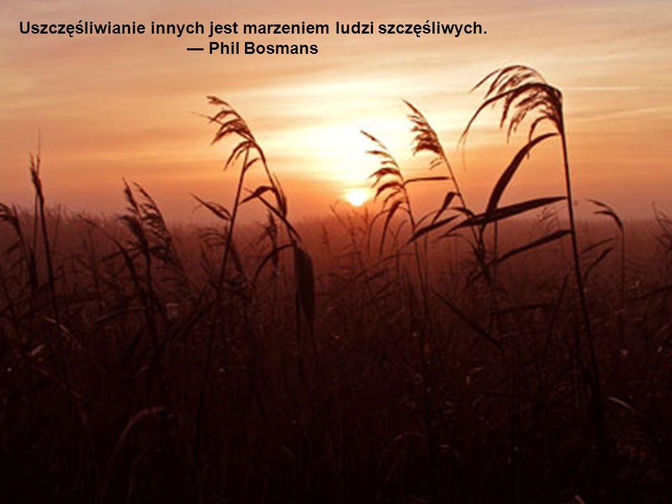 Uszczęśliwianie innych jest marzeniem ludzi szczęśliwych.
