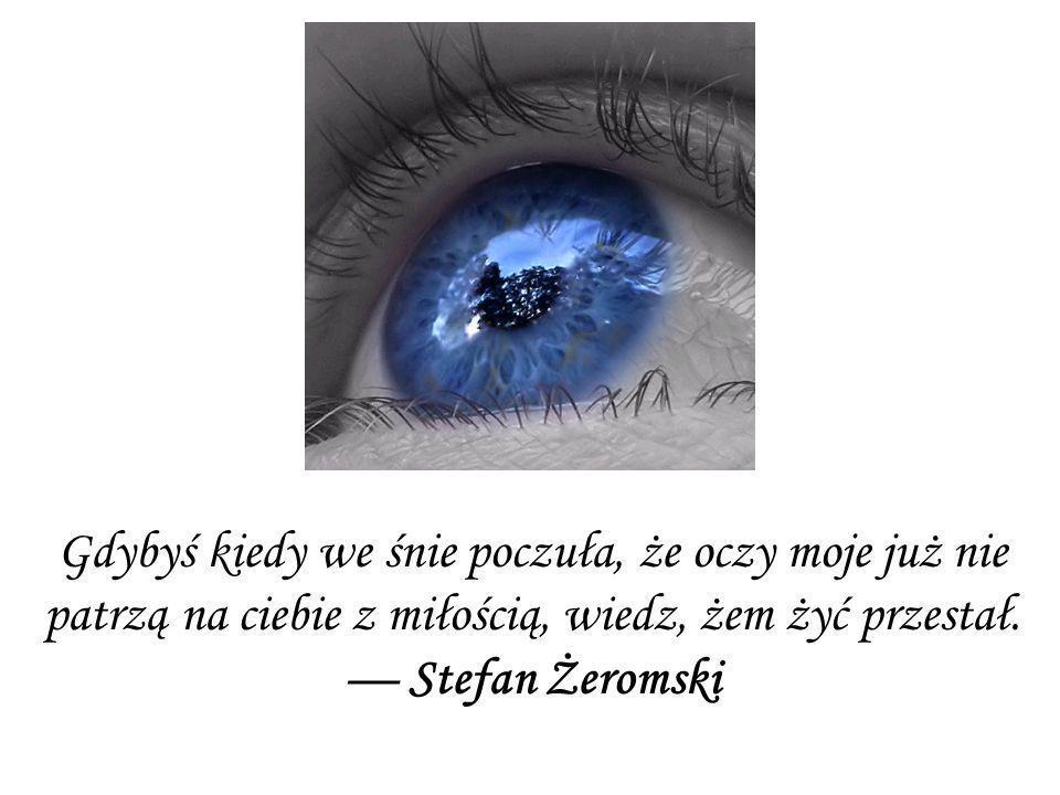 Gdybyś kiedy we śnie poczuła, że oczy moje już nie patrzą na ciebie z miłością, wiedz, żem żyć przestał.