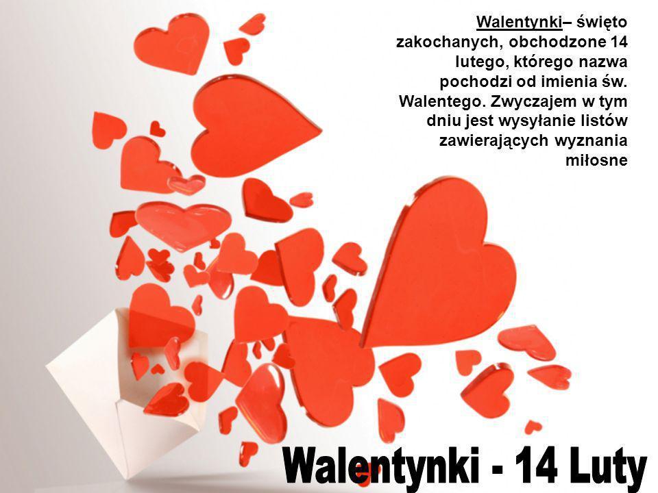 Walentynki– święto zakochanych, obchodzone 14 lutego, którego nazwa pochodzi od imienia św. Walentego. Zwyczajem w tym dniu jest wysyłanie listów zawierających wyznania miłosne