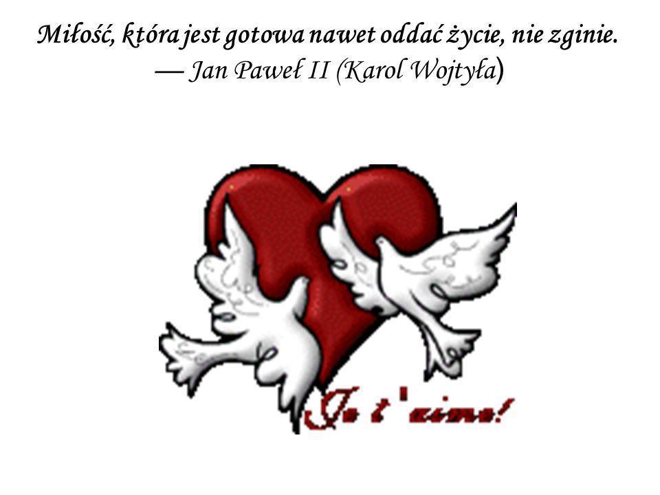 Miłość, która jest gotowa nawet oddać życie, nie zginie.