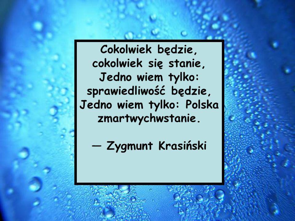 Cokolwiek będzie, cokolwiek się stanie, Jedno wiem tylko: sprawiedliwość będzie, Jedno wiem tylko: Polska zmartwychwstanie.