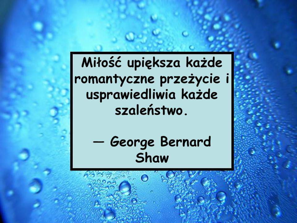 Miłość upiększa każde romantyczne przeżycie i usprawiedliwia każde szaleństwo.