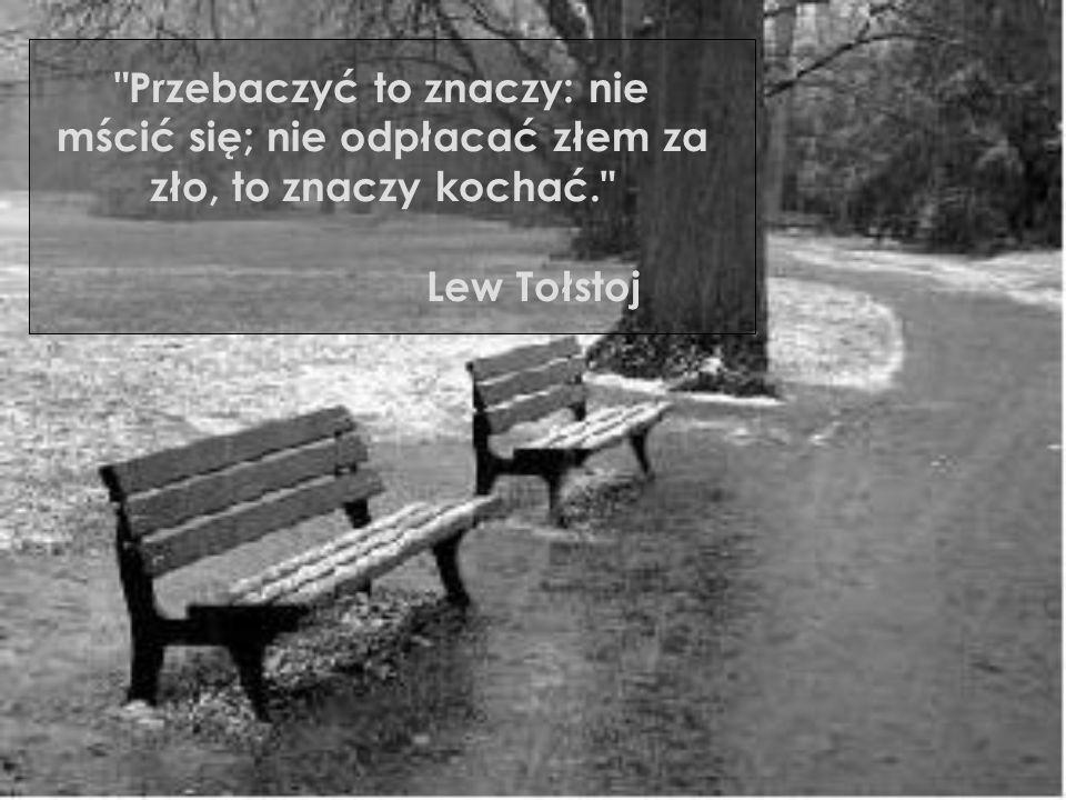 Przebaczyć to znaczy: nie mścić się; nie odpłacać złem za zło, to znaczy kochać.