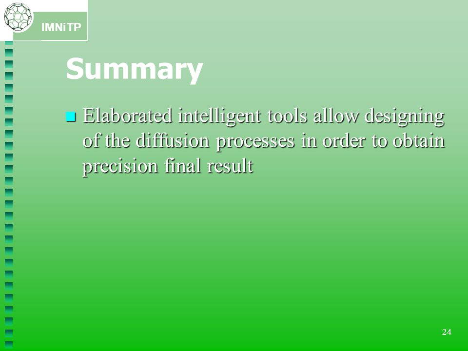 Summary Elaborated intelligent tools allow designing of the diffusion processes in order to obtain precision final result.