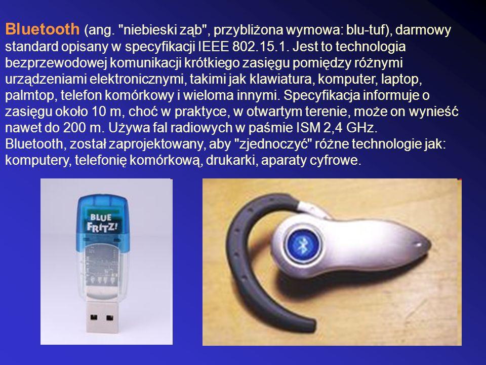 Bluetooth (ang. niebieski ząb , przybliżona wymowa: blu-tuf), darmowy standard opisany w specyfikacji IEEE 802.15.1. Jest to technologia bezprzewodowej komunikacji krótkiego zasięgu pomiędzy różnymi urządzeniami elektronicznymi, takimi jak klawiatura, komputer, laptop, palmtop, telefon komórkowy i wieloma innymi. Specyfikacja informuje o zasięgu około 10 m, choć w praktyce, w otwartym terenie, może on wynieść nawet do 200 m. Używa fal radiowych w paśmie ISM 2,4 GHz.