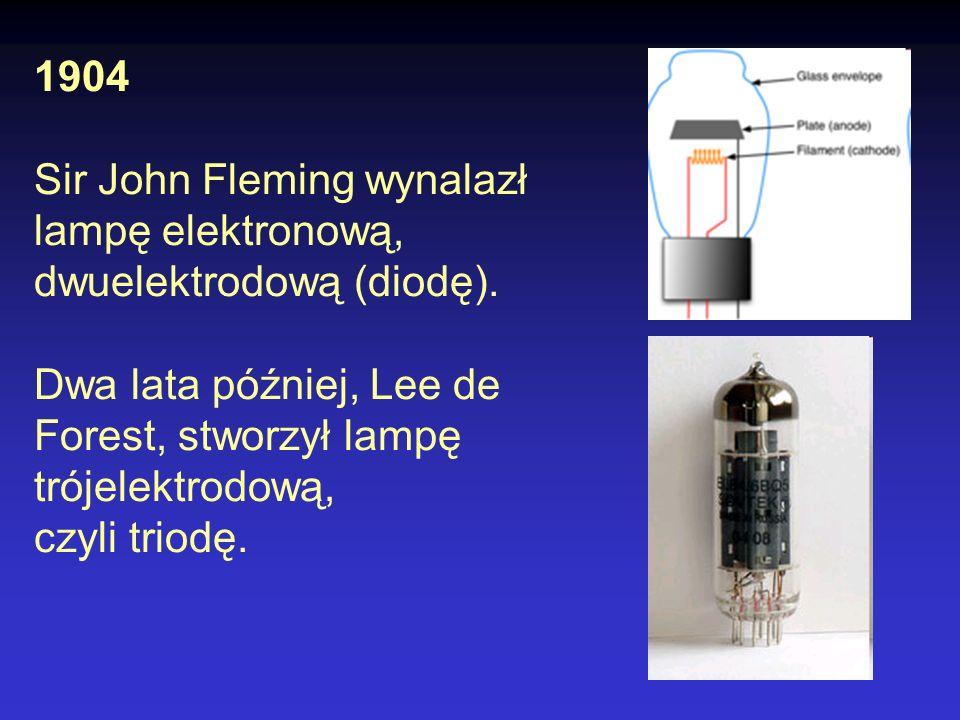 1904 Sir John Fleming wynalazł lampę elektronową, dwuelektrodową (diodę). Dwa lata później, Lee de Forest, stworzył lampę trójelektrodową,