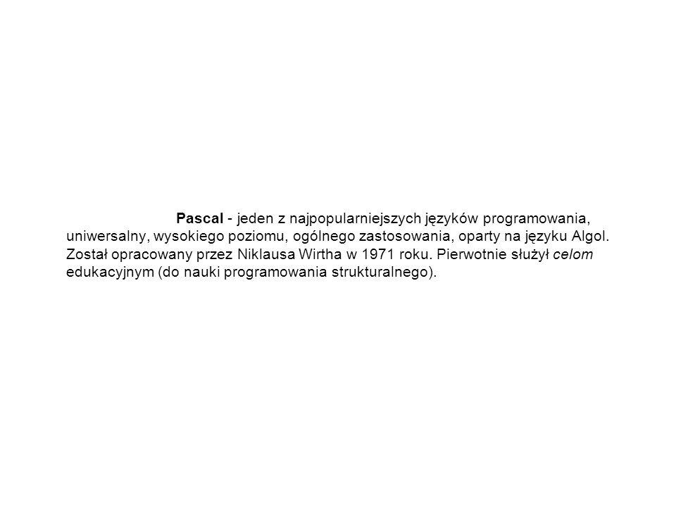 Pascal - jeden z najpopularniejszych języków programowania, uniwersalny, wysokiego poziomu, ogólnego zastosowania, oparty na języku Algol.
