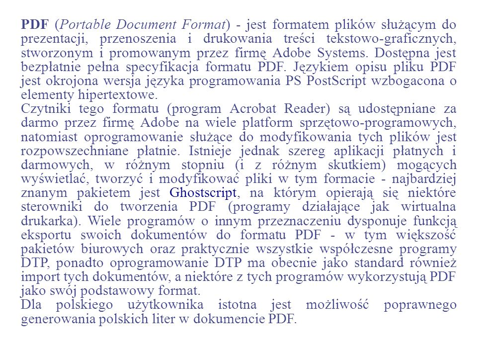 PDF (Portable Document Format) - jest formatem plików służącym do prezentacji, przenoszenia i drukowania treści tekstowo-graficznych, stworzonym i promowanym przez firmę Adobe Systems. Dostępna jest bezpłatnie pełna specyfikacja formatu PDF. Językiem opisu pliku PDF jest okrojona wersja języka programowania PS PostScript wzbogacona o elementy hipertextowe.