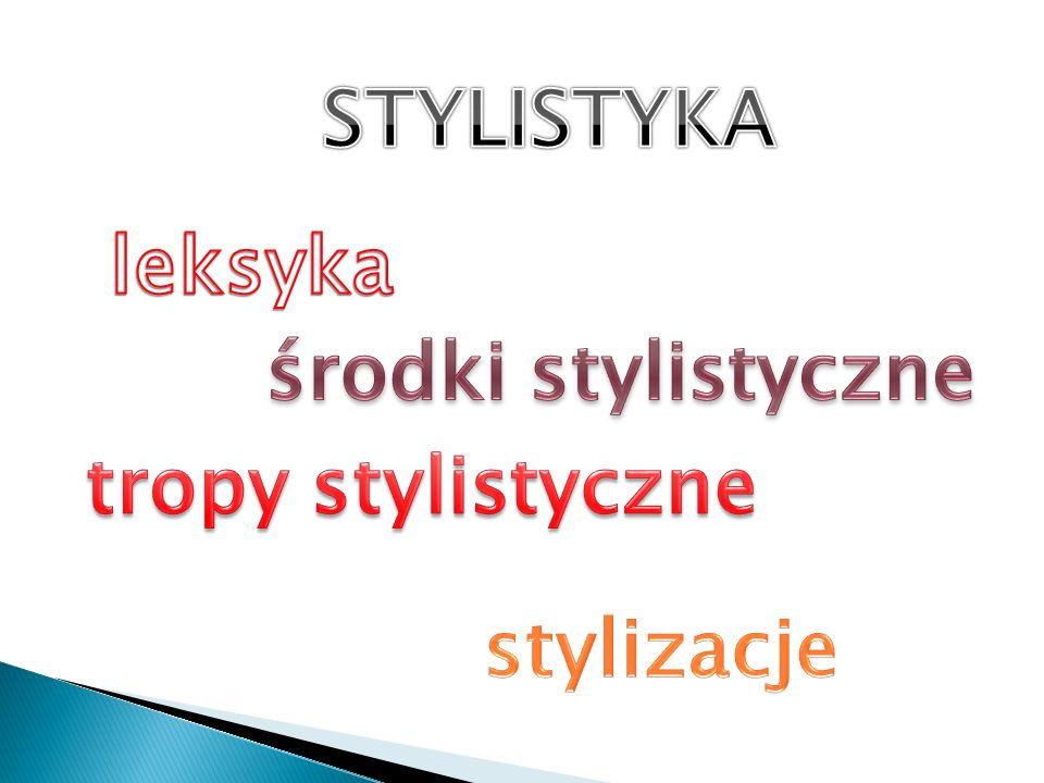 STYLISTYKA leksyka środki stylistyczne tropy stylistyczne stylizacje