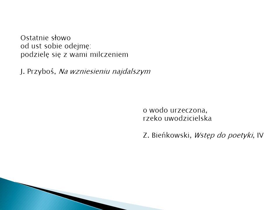 Ostatnie słowo od ust sobie odejmę: podzielę się z wami milczeniem. J. Przyboś, Na wzniesieniu najdalszym.