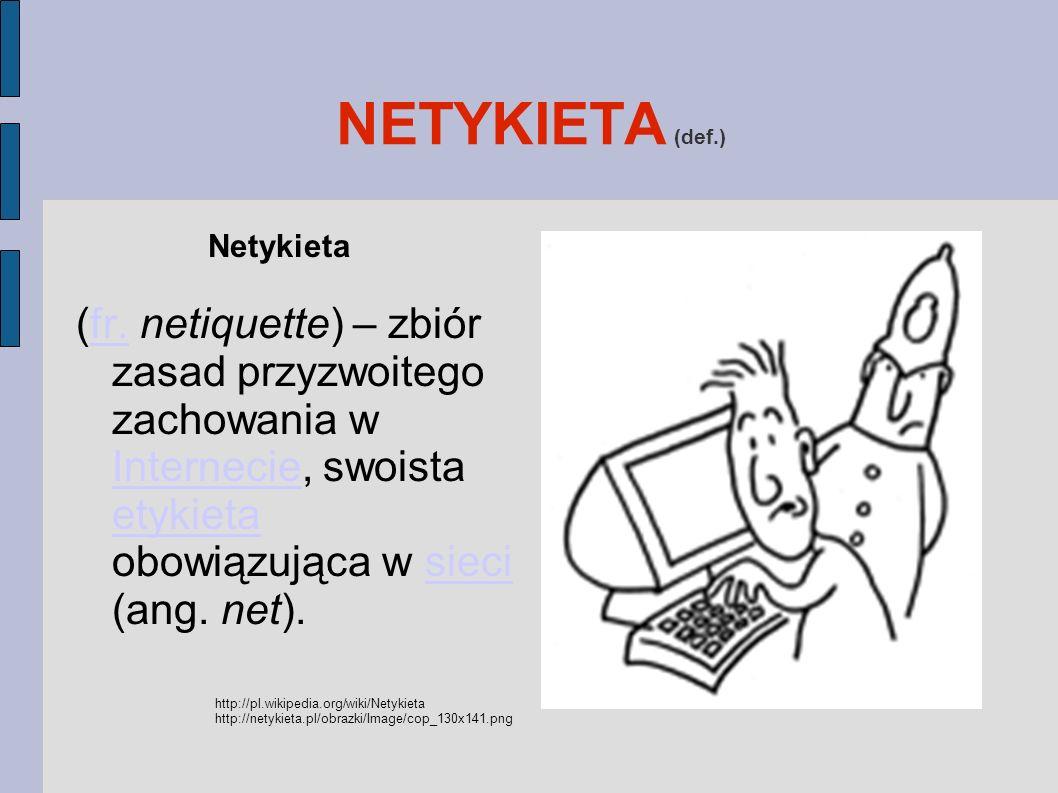NETYKIETA (def.) Netykieta. (fr. netiquette) – zbiór zasad przyzwoitego zachowania w Internecie, swoista etykieta obowiązująca w sieci (ang. net).
