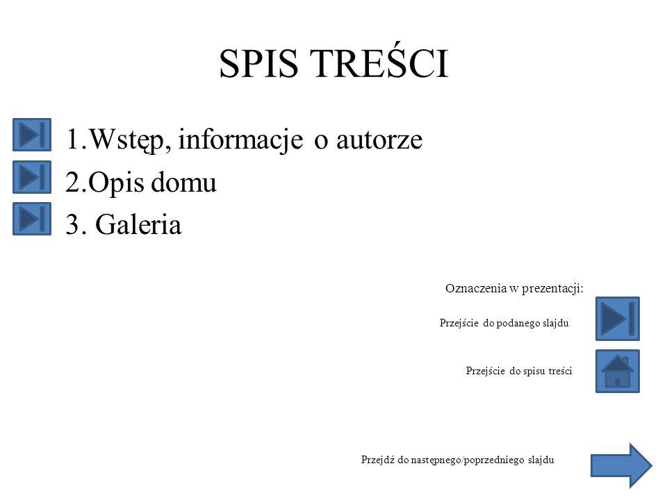 SPIS TREŚCI 1.Wstęp, informacje o autorze 2.Opis domu 3. Galeria