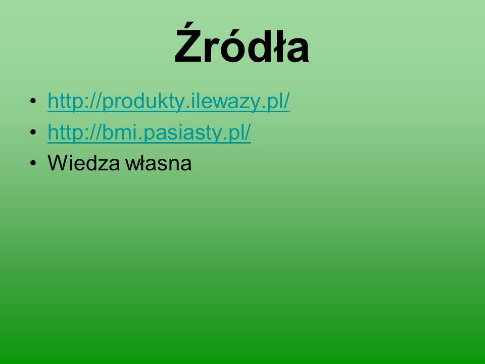 Źródła http://produkty.ilewazy.pl/ http://bmi.pasiasty.pl/