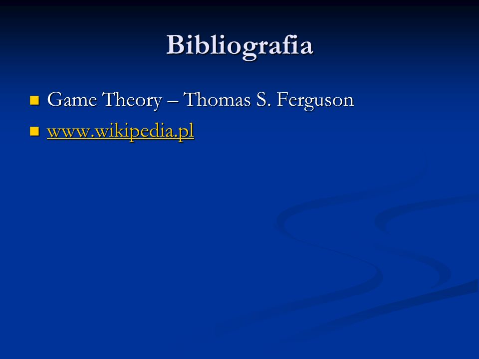 Bibliografia Game Theory – Thomas S. Ferguson www.wikipedia.pl
