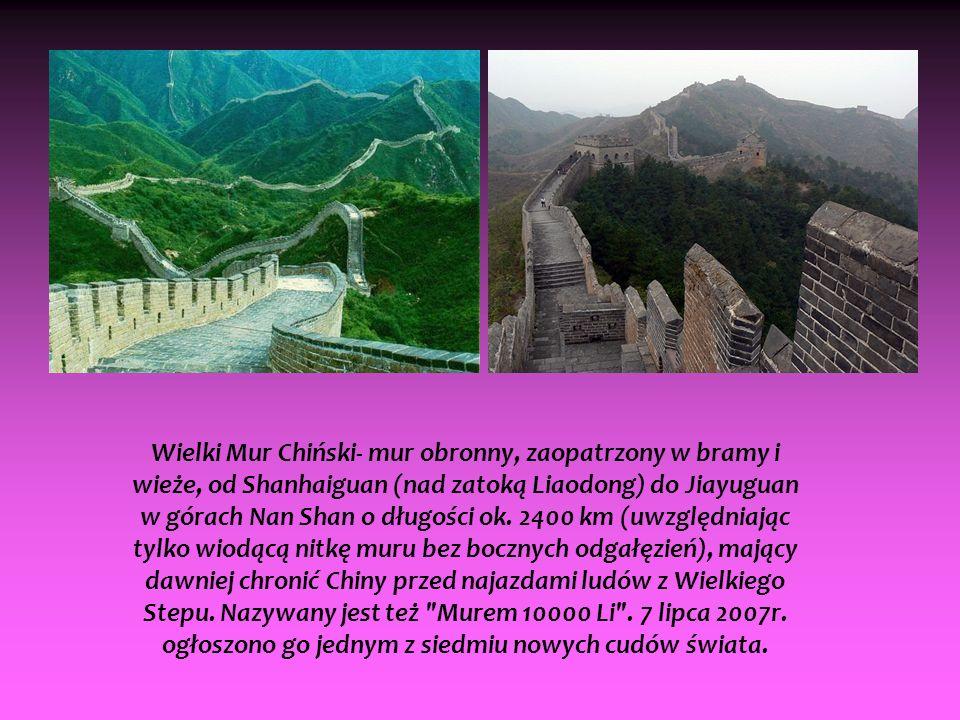 Wielki Mur Chiński- mur obronny, zaopatrzony w bramy i wieże, od Shanhaiguan (nad zatoką Liaodong) do Jiayuguan w górach Nan Shan o długości ok.