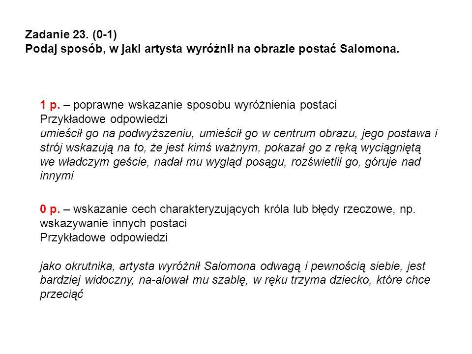 Zadanie 23. (0-1) Podaj sposób, w jaki artysta wyróżnił na obrazie postać Salomona. 1 p. – poprawne wskazanie sposobu wyróżnienia postaci.