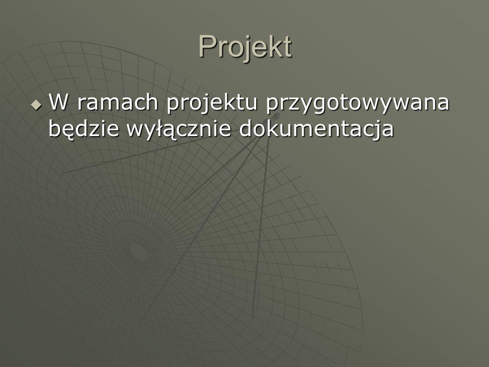 Projekt W ramach projektu przygotowywana będzie wyłącznie dokumentacja